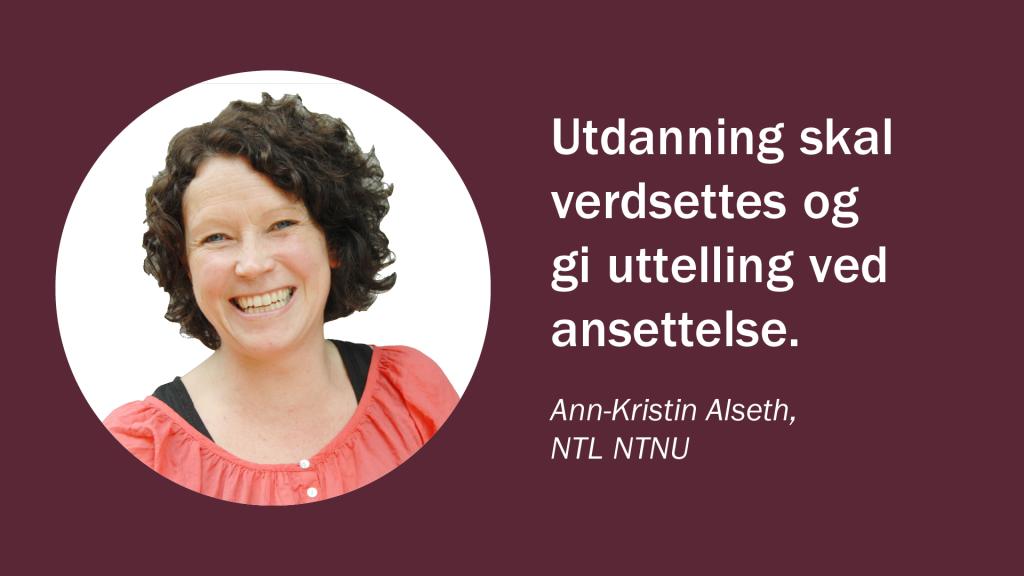 Utdanning skal verdsettes og gi uttelling ved ansettelse. )Ann-Kristin Alseth, NTL NTNU)