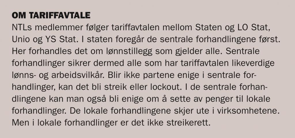 NTLs medlemmer følger tariffavtalen mellom Staten og LO Stat, Unio og YS Stat. I staten foregår de sentrale forhandlingene først. Her forhandles det om lønnstillegg som gjelder alle. Sentrale forhandlinger sikrer dermed alle som har tariffavtalen likeverdige lønns- og arbeidsvilkår. Blir ikke partene enige i sentrale forhandlinger, kan det bli streik eller lockout. I de sentrale forhandlingene kan man også bli enige om å sette av penger til lokale forhandlinger. De lokale forhandlingene skjer ute i virksomhetene. Men i lokale forhandlinger er det ikke streikerett.