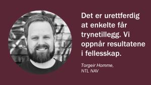 Det er urettferdig at enkelte får trynetillegg. Vi oppnår resultatene i fellesskap. (Torgeir Homme, NTL NAV)